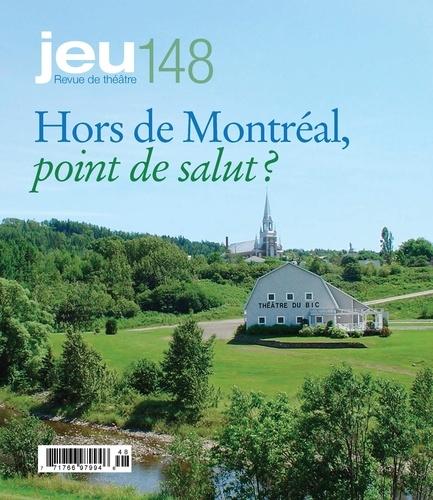 JEU Revue de théâtre. No. 148, 2013.3. Hors de Montréal, point de salut?