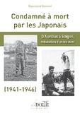 Raymond Bonnet - Condamné à mort par les Japonais - D'Aurillac à Saïgon, tribulations d'un résistant, 1941-1946.