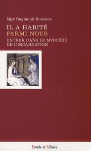 Raymond Bouchex - Il a habité parmi nous - Entrer dans le mystère de l'Incarnation.