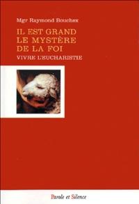 Raymond Bouchex - Il est grand le mystère de la foi - Vivre et célébrer l'Eucharistie.
