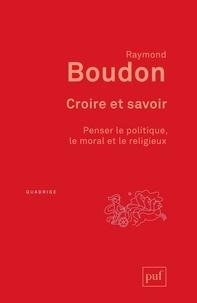 Raymond Boudon - Croire et savoir - Penser le politique, le moral et le religieux.
