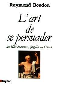 Raymond Boudon - L'art de se persuader des idées fausses, fragiles ou douteuses....