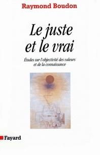 Raymond Boudon - Le Juste et le vrai - Etudes sur l'objectivité des valeurs et de la connaissance.