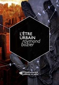 Raymond Bozier - L'être urbain - De l'homme dans la ville, hiérarchie, ordres, combats..