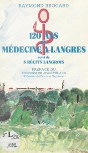 Raymond Brocard et Jean Tulard - 120 ans de médecine à Langres - Suivi de 8 récits Langrois.