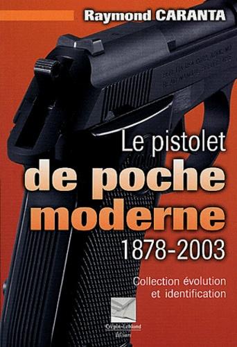 Raymond Caranta - Le pistolet de poche moderne 1878-2003 - Collection, évolution et identification.