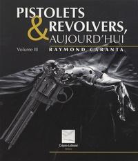Raymond Caranta - Pistolets et revolvers, aujourd'hui - Volume 3.