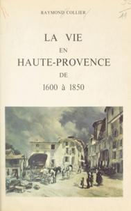 Raymond Collier et Alexandre Arnoux - La vie en Haute-Provence de 1600 à 1850.