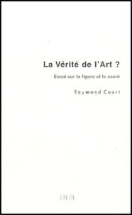 Raymond Court - La vérité de l'art ? - Essai sur la figure et le sacré.