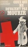 Raymond Courvoisier - Ceux qui ne devaient pas mourir - De la guerre d'Espagne aux réfugiés palestiniens, quarante ans de combat sans armes.