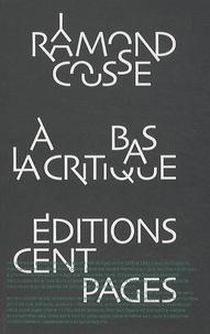 Raymond Cousse - A bas la critique - Lettres et pamphlets.