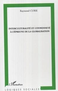 Raymond Curie - Interculturalité et citoyenneté à l'épreuve de la globalisation - Enjeux et intérêts des échanges entre la culture française dominante et les autres cultures, face à l'ouverture des marchés économiques et au développemnt des politiques libérales.
