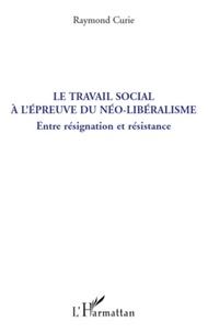 Raymond Curie - Le travail social à l'épreuve du néo-libéralisme - Entre résignation et résistance.