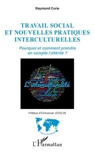 Raymond Curie - Travail social et nouvelles pratiques interculturelles - Pourquoi et comment prendre en compte l'altérité ?.