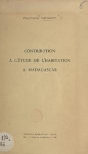 Raymond Décary - Contribution à l'étude de l'habitation à Madagascar.