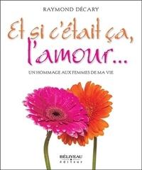 Raymond Décary - Et si c'était ça, l'amour... - Un hommage aux femmes de ma vie.