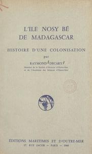 Raymond Décary - L'île Nosy Bé de Madagascar - Histoire d'une colonisation.