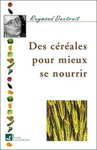 Raymond Dextreit - Des céréales pour mieux se nourrir.