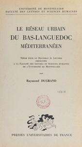 Raymond Dugrand et  Faculté des Lettres et Science - Le réseau urbain du Bas-Languedoc méditerranéen - Thèse pour le Doctorat ès lettres présentée à la Faculté des lettres et sciences humaines de l'Université de Montpellier.