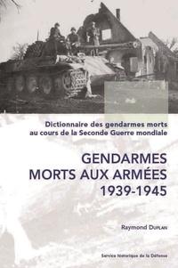 Raymond Duplan - Dictionnaire des gendarmes morts au cours de la 2e Guerre mondiale. T. 1 : Gend. morts aux armées.