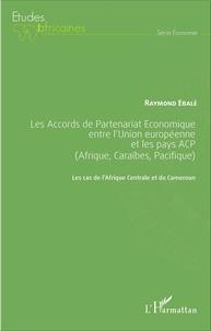 Raymond Ebalé - Les Accords de Partenariat Economique entre l'Union européenne et les pays ACP (Afrique, Caraïbes, Pacifique) - Les cas de l'Afrique Centrale et du Cameroun.