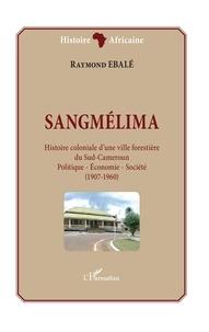 Raymond Ebalé - Sangmélima, histoire coloniale d'une ville forestière du Sud-Cameroun - Politique - Economie - Société - (1907-1960).