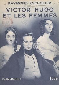 Raymond Escholier et Octave Aubry - Victor Hugo et les femmes.