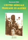 Raymond Féry - L'oeuvre médicale française en Algérie.