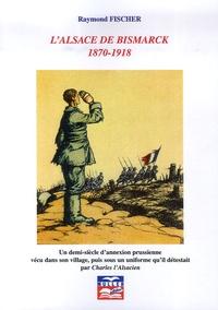 Raymond Fischer - L'Alsace de Bismarck 1870-1918 - Un demi-siècle d'annexion prussienne vécu dans son village, puis sous un uniforme qu'il détestait par Charles l'Alsacien.