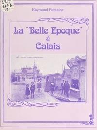 Raymond Fontaine - La Belle Époque à Calais.