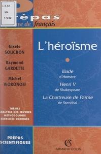 Raymond Gardette et Gisèle Souchon - L'héroïsme - Iliade d'Homère, Henri V de Shakespeare, La chartreuse de Parme de Stendhal.