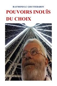 Raymond Gouttebaron - Pouvoirs inouïs du choix.