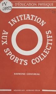 Raymond Gratereau et A. Charpentier - Initiation aux sports collectifs.