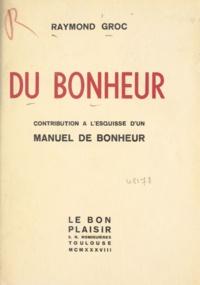 Raymond Groc - Du bonheur - Contribution à l'esquisse d'un manuel de bonheur.