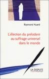 Raymond Huard - L'élection du président au suffrage universel dans le monde.