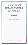 Raymond Huard - La naissance du parti politique en France.