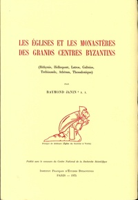 Raymond Janin - Les églises et les monastères des grands centres byzantins - (Bithynie, Hellespont, Latros, Galèsios, Trébizonde, Athènes, Thessalonique).