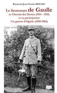 Raymond jean claude Moussu - Le lieutenant de Gaule au chemin des Dames (1914 - 1915) - Et sa participation à la guerre d'Algérie (1958 - 1962).