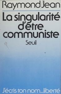 Raymond Jean - La Singularité d'être communiste.
