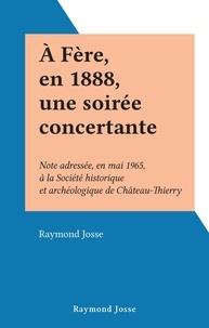 Raymond Josse - À Fère, en 1888, une soirée concertante - Note adressée, en mai 1965, à la Société historique et archéologique de Château-Thierry.
