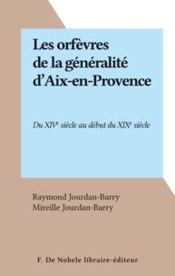 Raymond Jourdan-Barry et Mireille Jourdan-Barry - Les orfèvres de la généralité d'Aix-en-Provence - Du XIVe siècle au début du XIXe siècle.