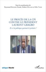 Raymond Koudou Kessié et Hubert Oulaye - Le procès de la CPI contre le président Laurent Gbagbo - Et si la politique quittait le prétoire !.
