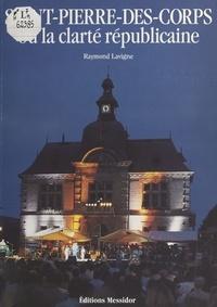 Raymond Lavigne - Saint-Pierre-des-Corps ou la Clarté républicaine.