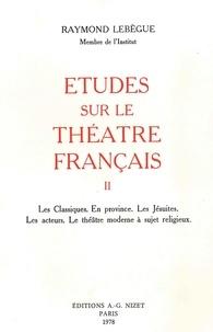 Raymond Lebègue - Études sur le théâtre français, T2 - Les Classiques. En province. Les Jésuites. Les acteurs. Le théâtre moderne à sujet religieux.