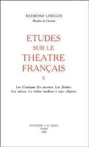 Raymond Lebègue - Etudes sur le théâtre français - Tome 2, Les classiques, en province, les Jésuites, les acteurs, le théâtre moderne à sujet religieux.