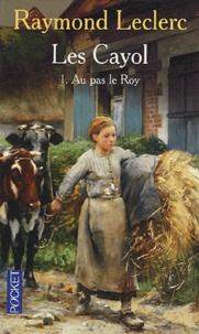 Raymond Leclerc - Les Cayol Tome 1 : Au pas le Roy.