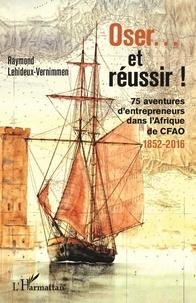 Raymond Lehideux-Vernimmen - Oser... et réussir ! - 75 aventures d'entrepreneurs dans l'Afrique de CFAO (1852-2016).