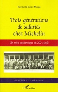 Raymond Louis Morge - Trois generations de salaries chez michelin - un vecu authentique du xxe siecle.