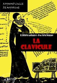 Raymond Lulle - La Clavicule : Clef universelle, dans lequel on trouvera clairement indiqué tout ce qui est nécessaire pour parfaire le Grand Œuvre - édition intégrale.