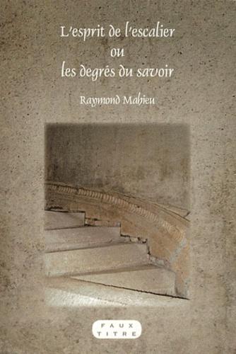 Raymond Mahieu - L'esprit de l'escalier ou les degrés du savoir.